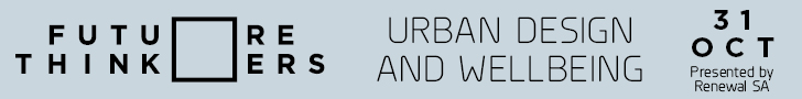 Future Thinkers Urban Design and Wellbeing 31 Oct Presented by Renewal SA